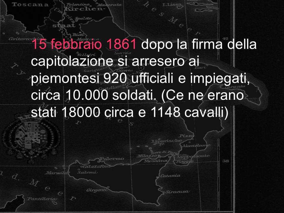 15 febbraio 1861 dopo la firma della capitolazione si arresero ai piemontesi 920 ufficiali e impiegati, circa 10.000 soldati. (Ce ne erano stati 18000
