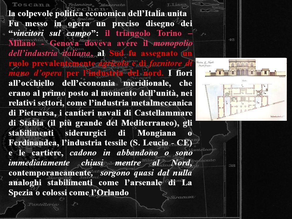 la colpevole politica economica dellItalia unita Fu messo in opera un preciso disegno deivincitori sul campo: il triangolo Torino – Milano - Genova do