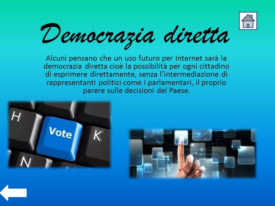 Democrazia diretta Alcuni pensano che un uso futuro per Internet sarà la democrazia diretta cioè la possibilità per ogni cittadino di esprimere dirett