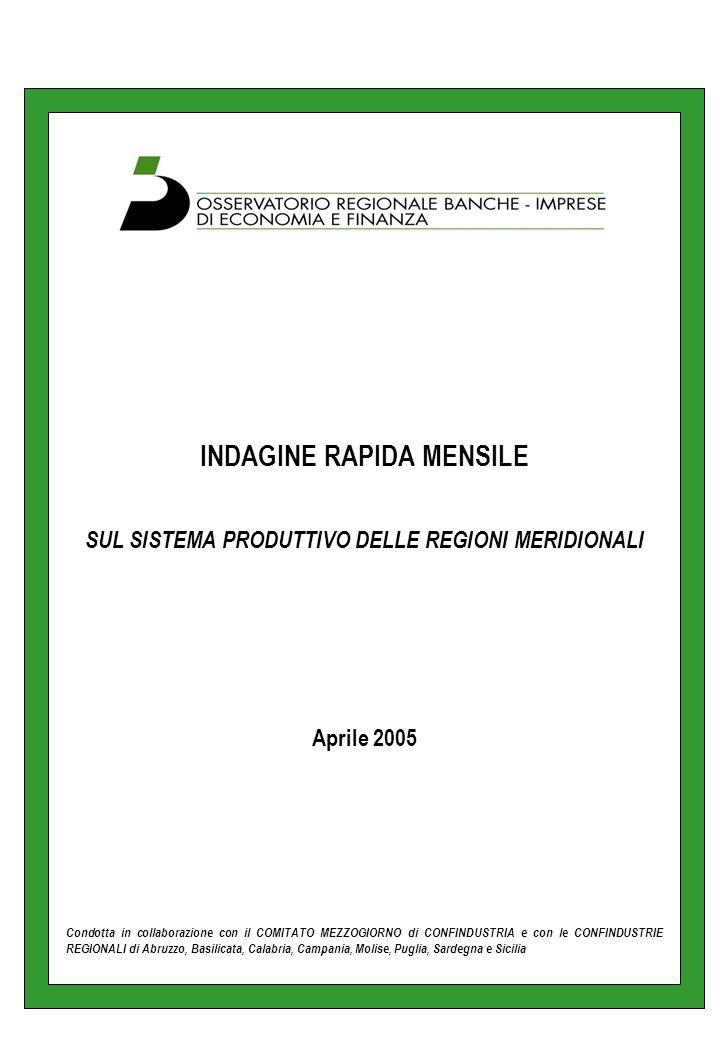 INDAGINE RAPIDA MENSILE SUL SISTEMA PRODUTTIVO DELLE REGIONI MERIDIONALI Aprile 2005 Condotta in collaborazione con il COMITATO MEZZOGIORNO di CONFINDUSTRIA e con le CONFINDUSTRIE REGIONALI di Abruzzo, Basilicata, Calabria, Campania, Molise, Puglia, Sardegna e Sicilia
