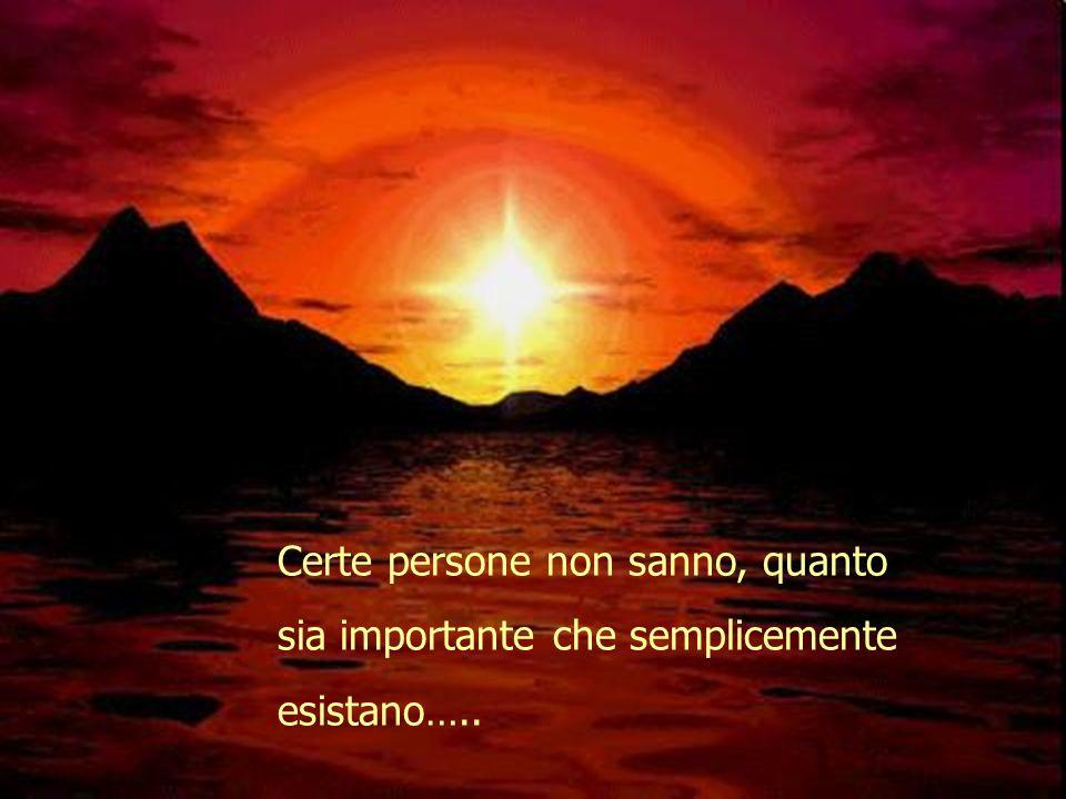 Certe persone non sanno, quanto sia importante che semplicemente esistano…..