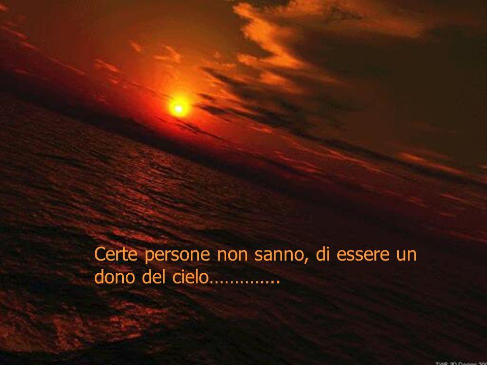 Certe persone non sanno, di essere un dono del cielo…………..