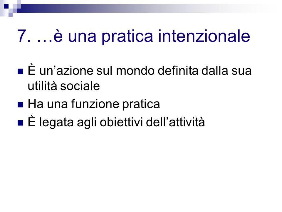 7. …è una pratica intenzionale È unazione sul mondo definita dalla sua utilità sociale Ha una funzione pratica È legata agli obiettivi dellattività