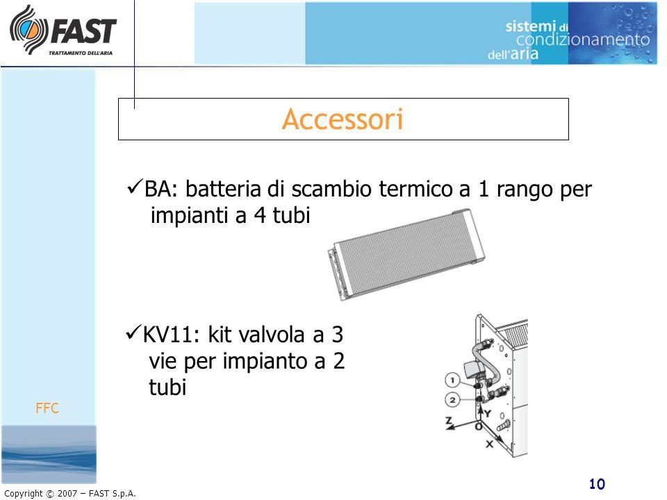 10 Copyright © 2007 – FAST S.p.A. Accessori BA: batteria di scambio termico a 1 rango per impianti a 4 tubi KV11: kit valvola a 3 vie per impianto a 2