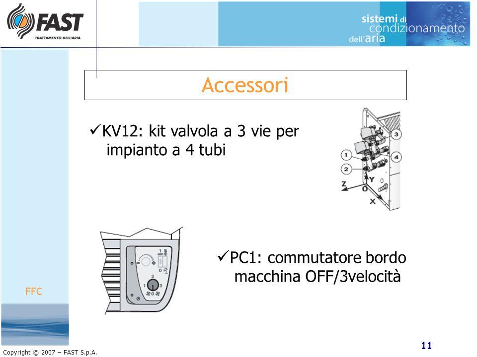 11 Copyright © 2007 – FAST S.p.A. Accessori KV12: kit valvola a 3 vie per impianto a 4 tubi FFC PC1: commutatore bordo macchina OFF/3velocità