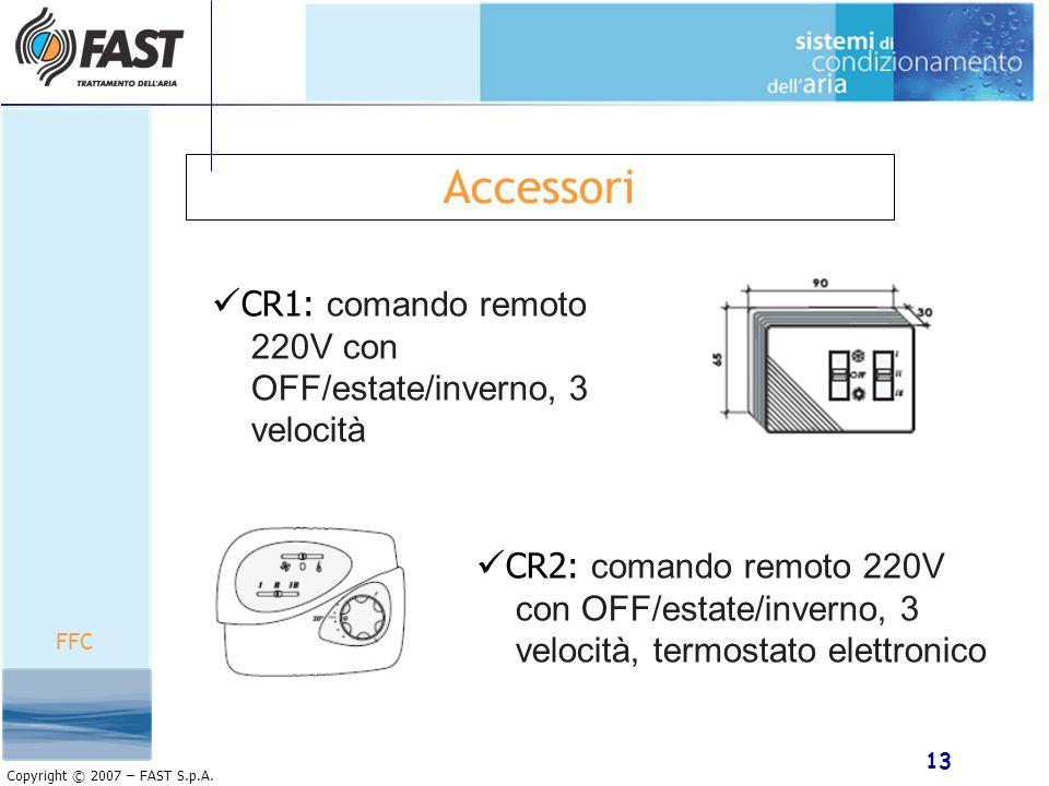 13 Copyright © 2007 – FAST S.p.A. Accessori FFC CR2: comando remoto 220V con OFF/estate/inverno, 3 velocità, termostato elettronico CR1: comando remot