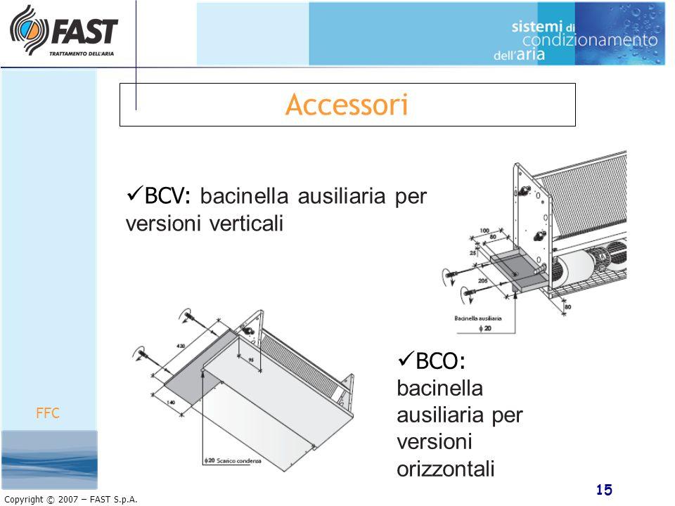 15 Copyright © 2007 – FAST S.p.A. Accessori FFC BCO: bacinella ausiliaria per versioni orizzontali BCV: bacinella ausiliaria per versioni verticali