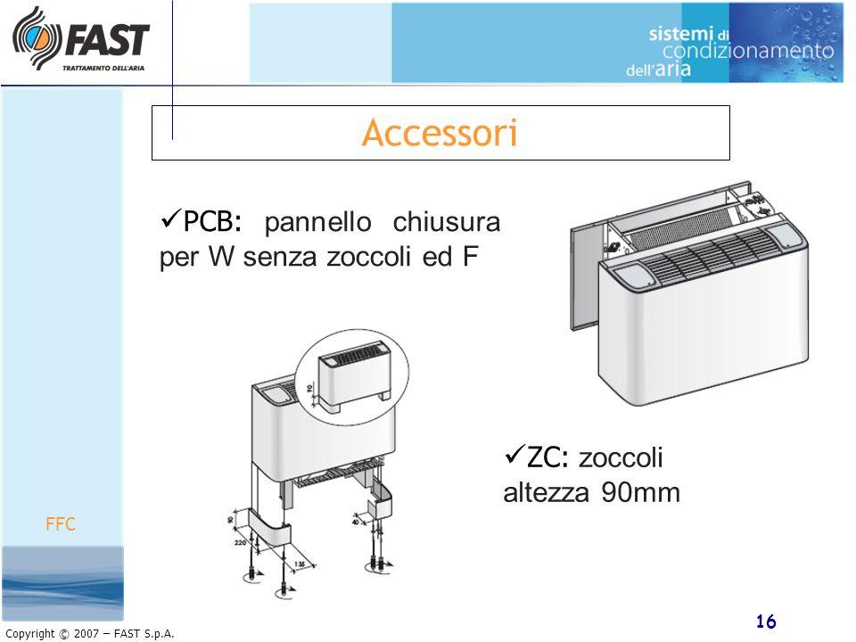 16 Copyright © 2007 – FAST S.p.A. Accessori FFC ZC: zoccoli altezza 90mm PCB: pannello chiusura per W senza zoccoli ed F