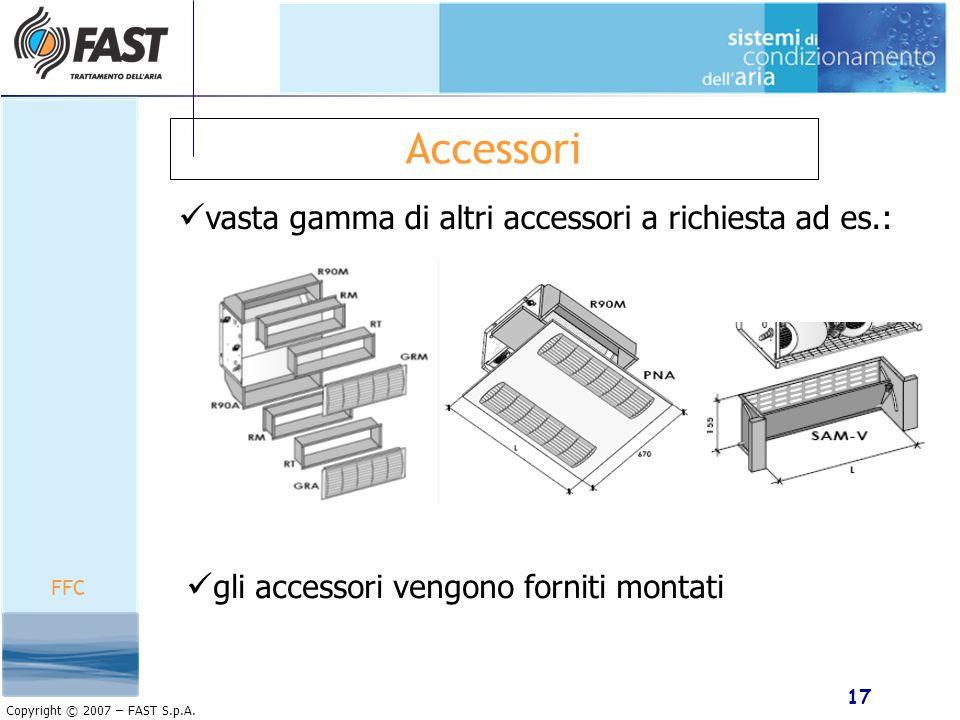 17 Copyright © 2007 – FAST S.p.A. Accessori FFC vasta gamma di altri accessori a richiesta ad es.: gli accessori vengono forniti montati