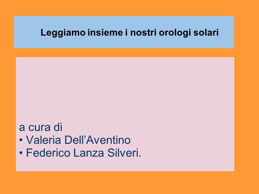 Leggiamo insieme i nostri orologi solari a cura di Valeria DellAventino Federico Lanza Silveri.