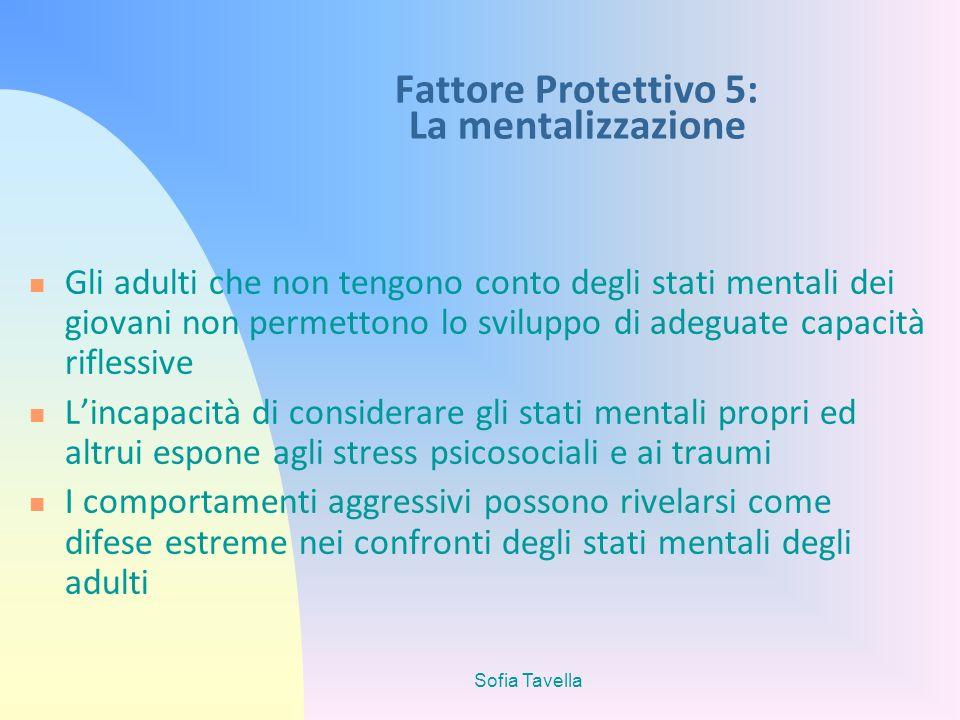 Sofia Tavella Fattore Protettivo 5: La mentalizzazione Gli adulti che non tengono conto degli stati mentali dei giovani non permettono lo sviluppo di