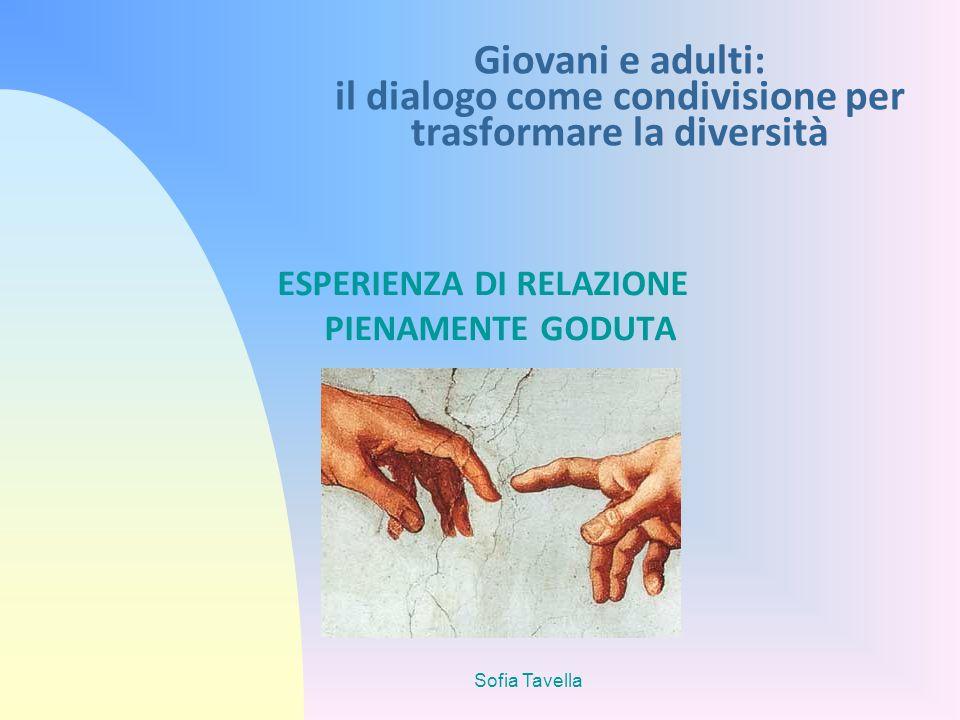 Sofia Tavella Giovani e adulti: il dialogo come condivisione per trasformare la diversità ESPERIENZA DI RELAZIONE PIENAMENTE GODUTA
