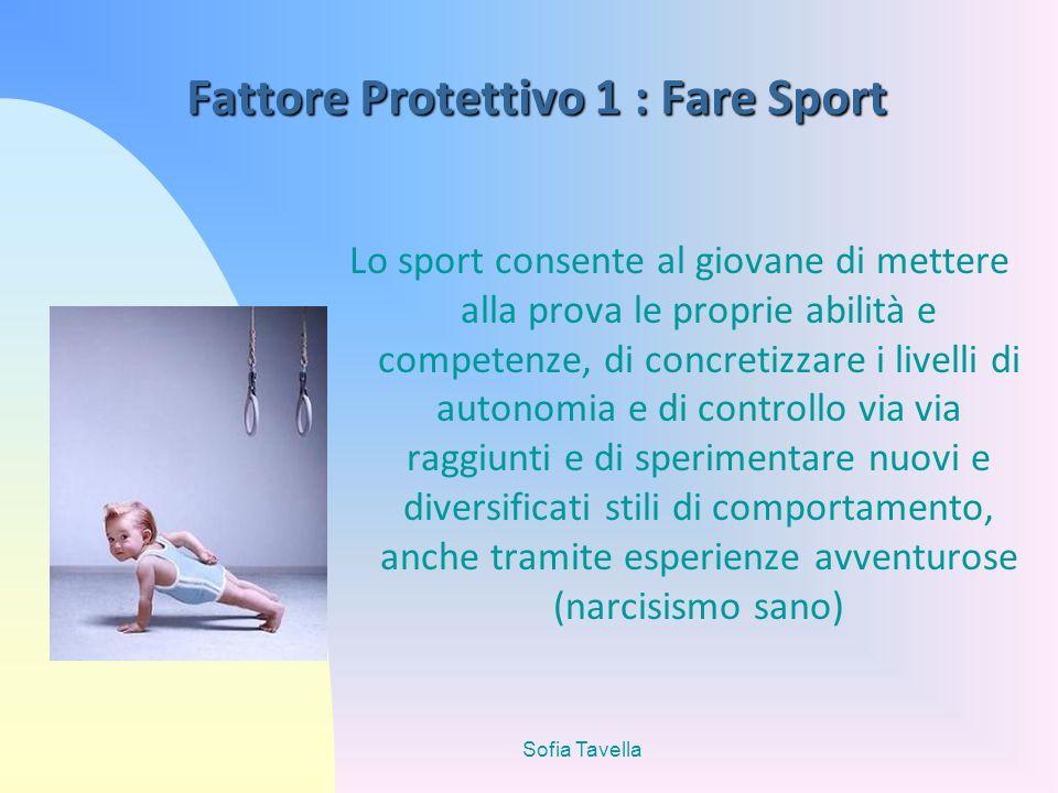 Sofia Tavella Fattore Protettivo 1 : Fare Sport Lo sport consente al giovane di mettere alla prova le proprie abilità e competenze, di concretizzare i