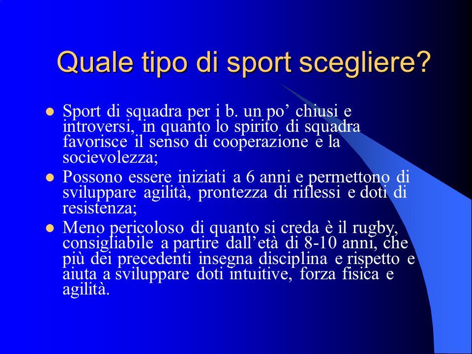 Quale tipo di sport scegliere? Sport di squadra per i b. un po chiusi e introversi, in quanto lo spirito di squadra favorisce il senso di cooperazione