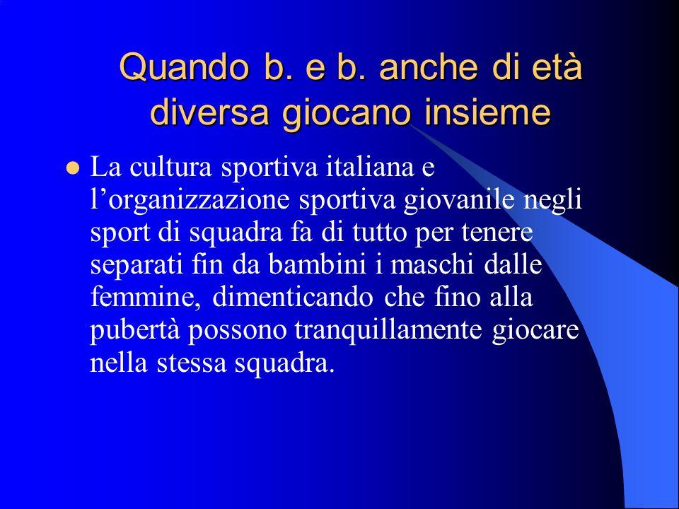 Quando b. e b. anche di età diversa giocano insieme La cultura sportiva italiana e lorganizzazione sportiva giovanile negli sport di squadra fa di tut