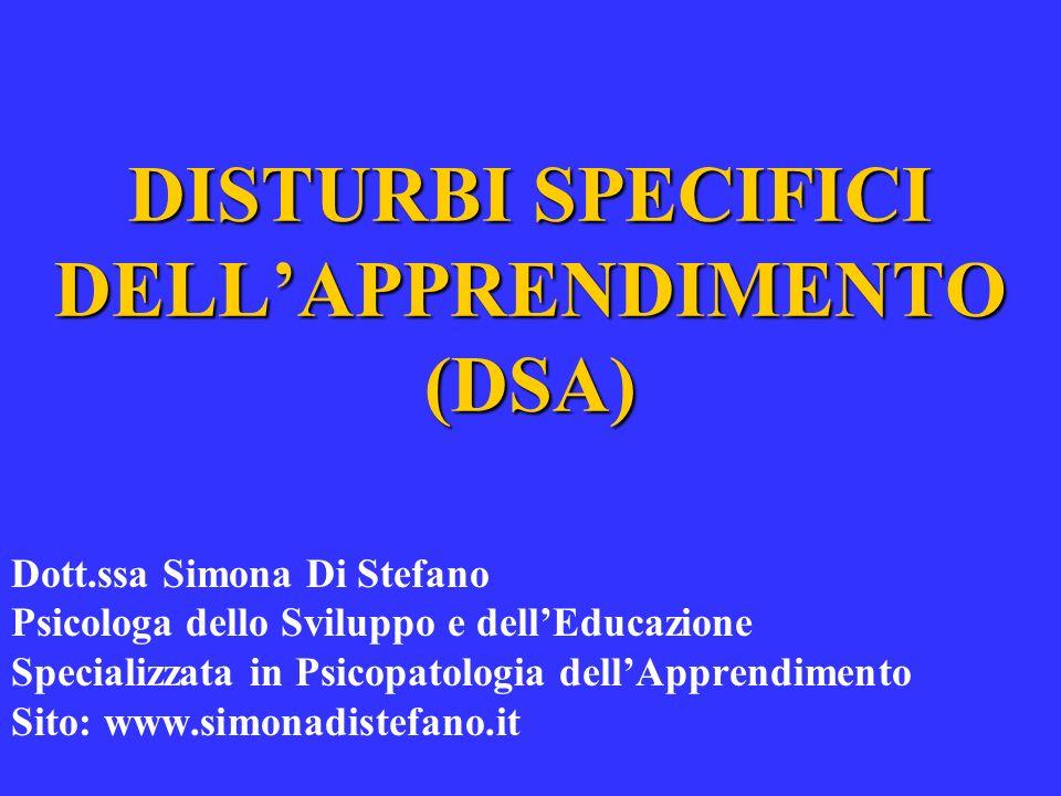 DISTURBI SPECIFICI DELLAPPRENDIMENTO (DSA) Dott.ssa Simona Di Stefano Psicologa dello Sviluppo e dellEducazione Specializzata in Psicopatologia dellAp