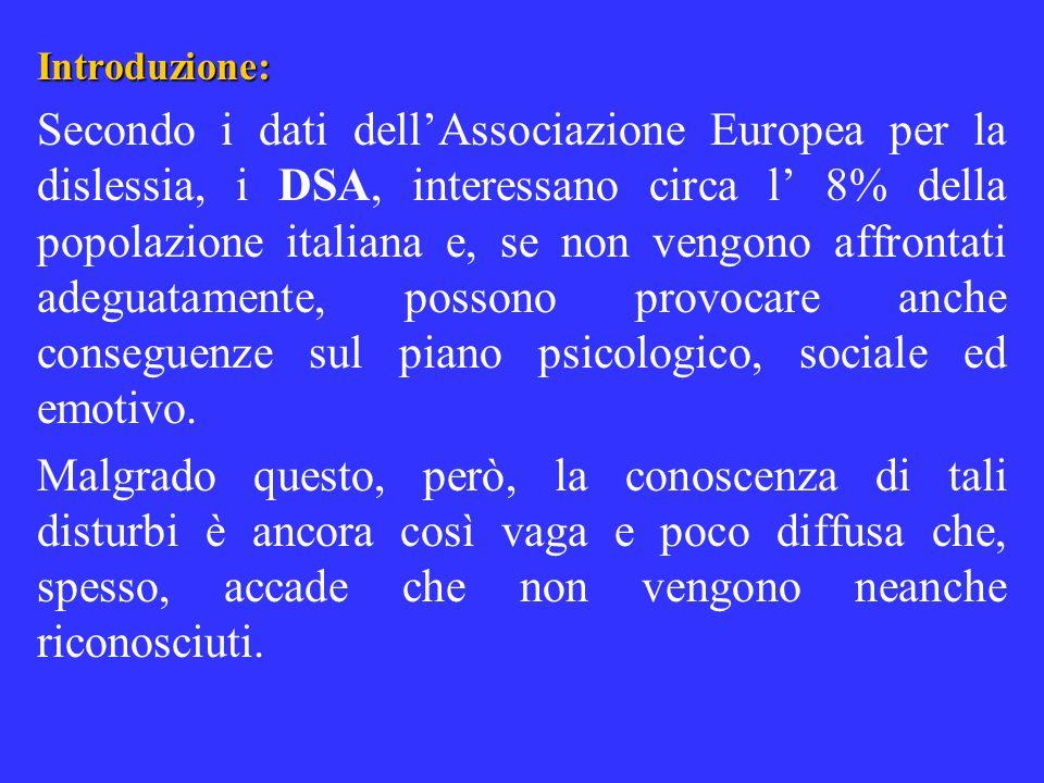 Introduzione: Secondo i dati dellAssociazione Europea per la dislessia, i DSA, interessano circa l 8% della popolazione italiana e, se non vengono aff