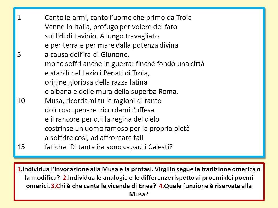 1Canto le armi, canto luomo che primo da Troia Venne in Italia, profugo per volere del fato sui lidi di Lavinio. A lungo travagliato e per terra e per