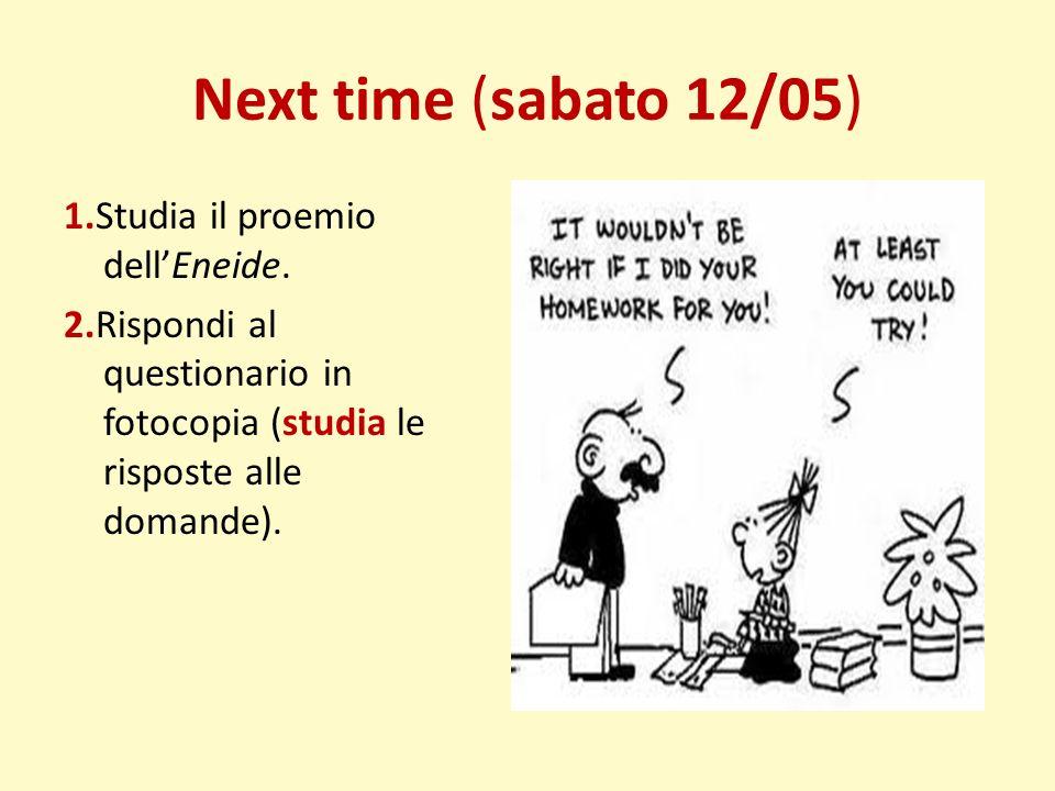 Next time (sabato 12/05) 1.Studia il proemio dellEneide. 2.Rispondi al questionario in fotocopia (studia le risposte alle domande).