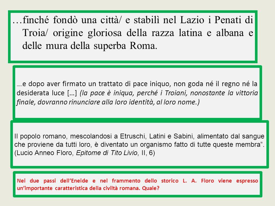 …finché fondò una città/ e stabilì nel Lazio i Penati di Troia/ origine gloriosa della razza latina e albana e delle mura della superba Roma. …. e dop
