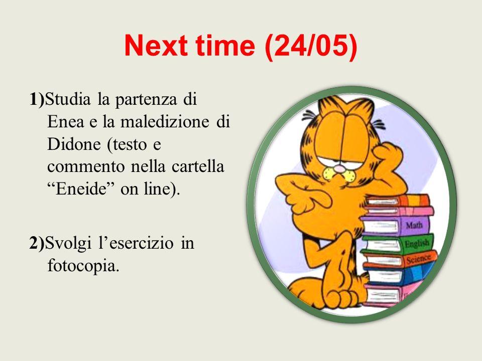Next time (24/05) 1)Studia la partenza di Enea e la maledizione di Didone (testo e commento nella cartella Eneide on line). 2)Svolgi lesercizio in fot