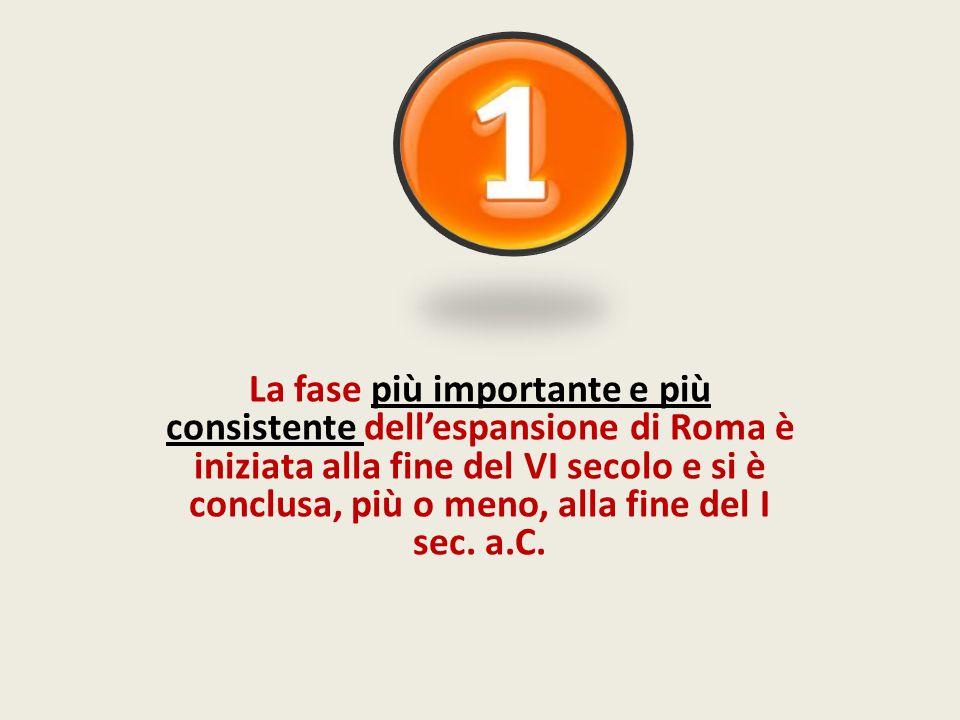 La fase più importante e più consistente dellespansione di Roma è iniziata alla fine del VI secolo e si è conclusa, più o meno, alla fine del I sec. a