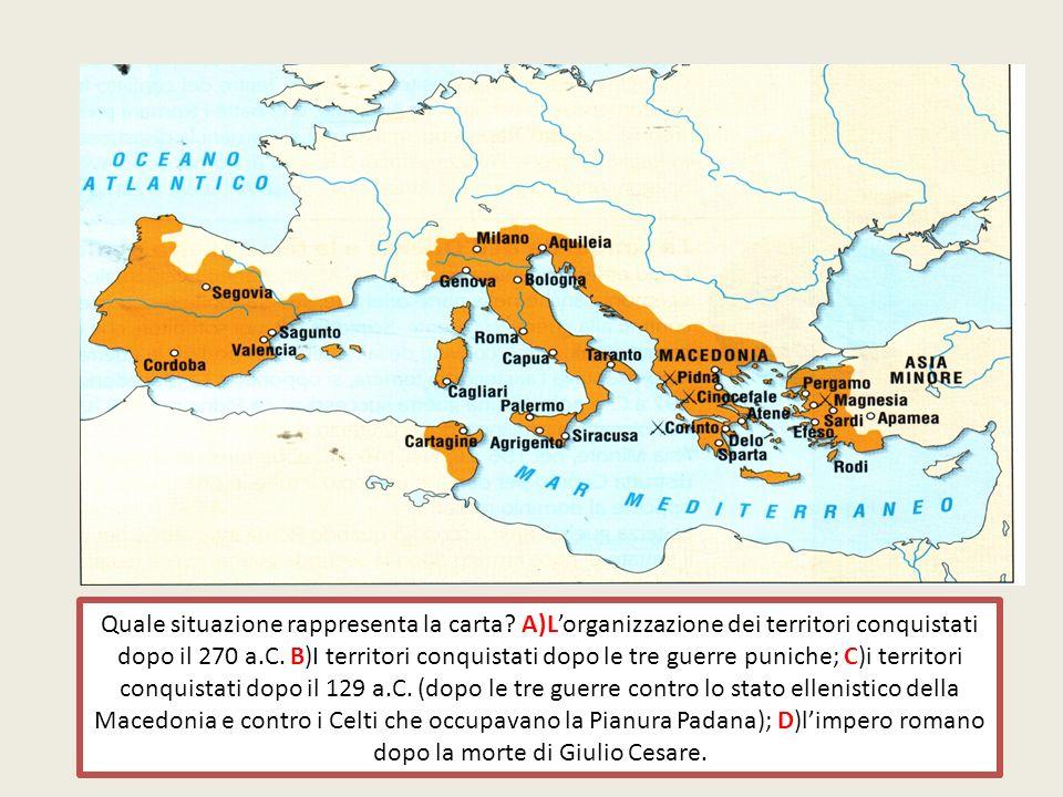 Quale situazione rappresenta la carta? A)Lorganizzazione dei territori conquistati dopo il 270 a.C. B)I territori conquistati dopo le tre guerre punic