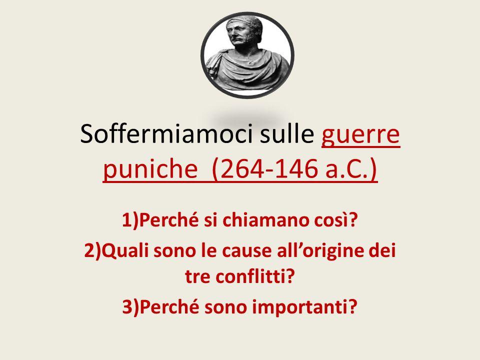 Soffermiamoci sulle guerre puniche (264-146 a.C.) 1)Perché si chiamano così? 2)Quali sono le cause allorigine dei tre conflitti? 3)Perché sono importa