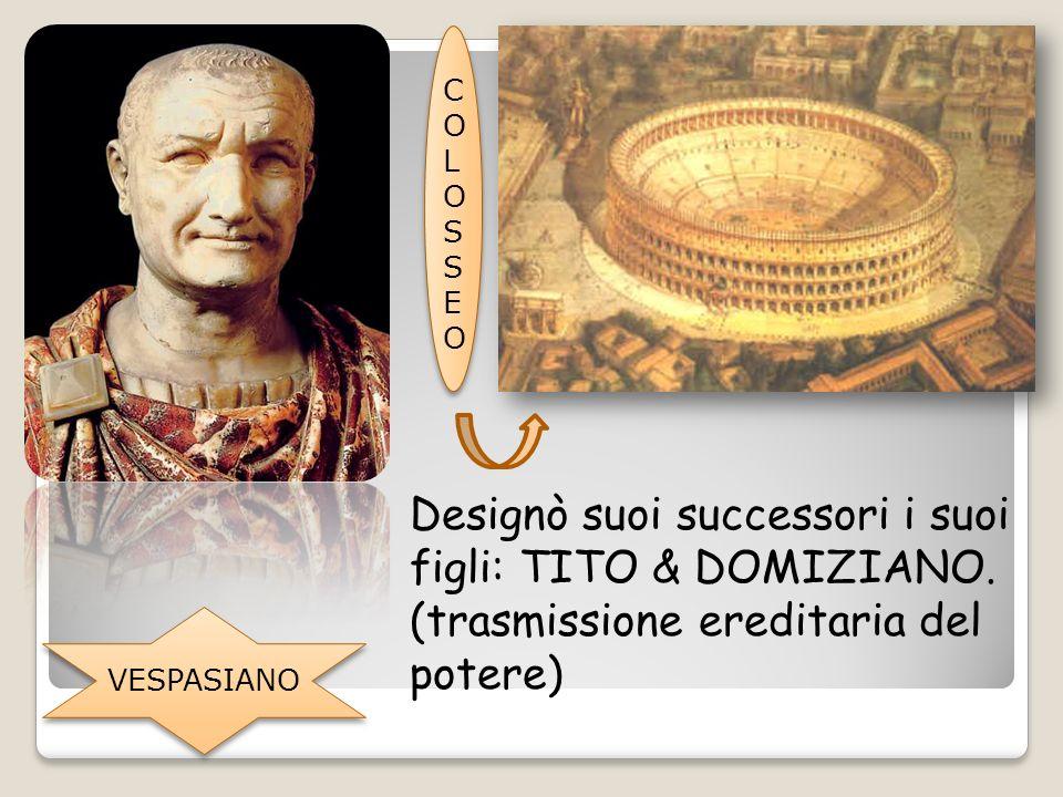 VESPASIANO COLOSSEOCOLOSSEO Designò suoi successori i suoi figli: TITO & DOMIZIANO. (trasmissione ereditaria del potere)