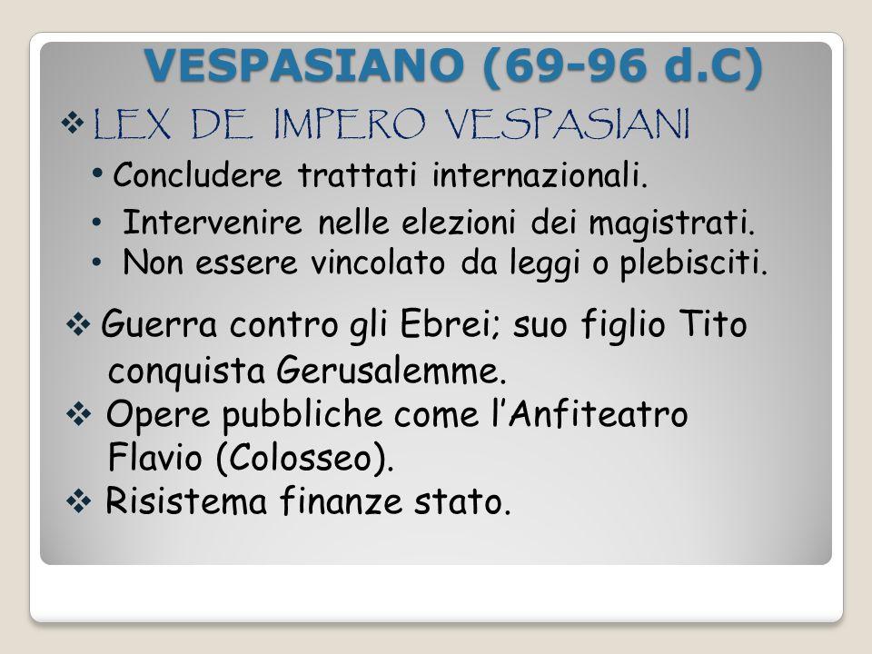 VESPASIANO (69-96 d.C) VESPASIANO (69-96 d.C) LEX DE IMPERO VESPASIANI Concludere trattati internazionali. Intervenire nelle elezioni dei magistrati.
