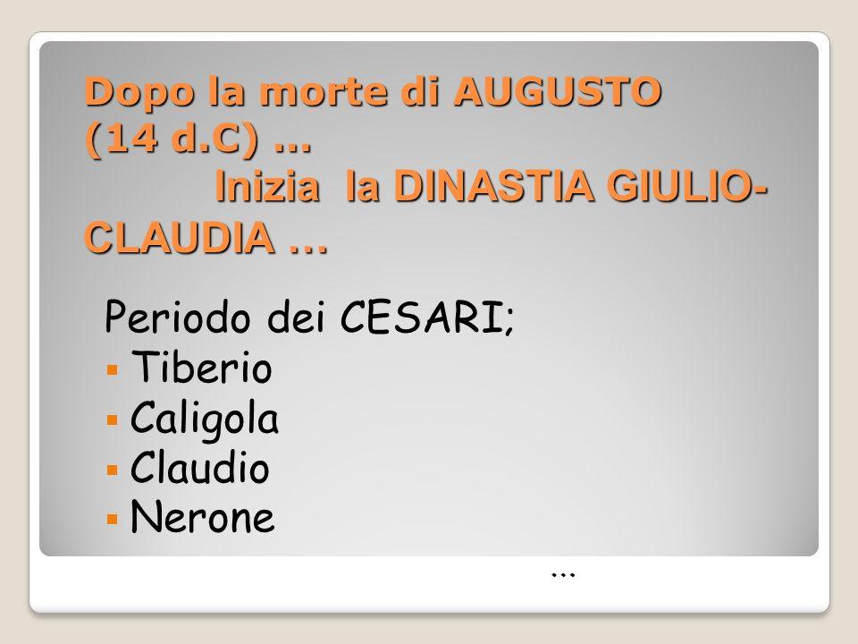 Dopo la morte di AUGUSTO (14 d.C) … Inizia la DINASTIA GIULIO- CLAUDIA … Periodo dei CESARI; Tiberio Caligola Claudio Nerone …