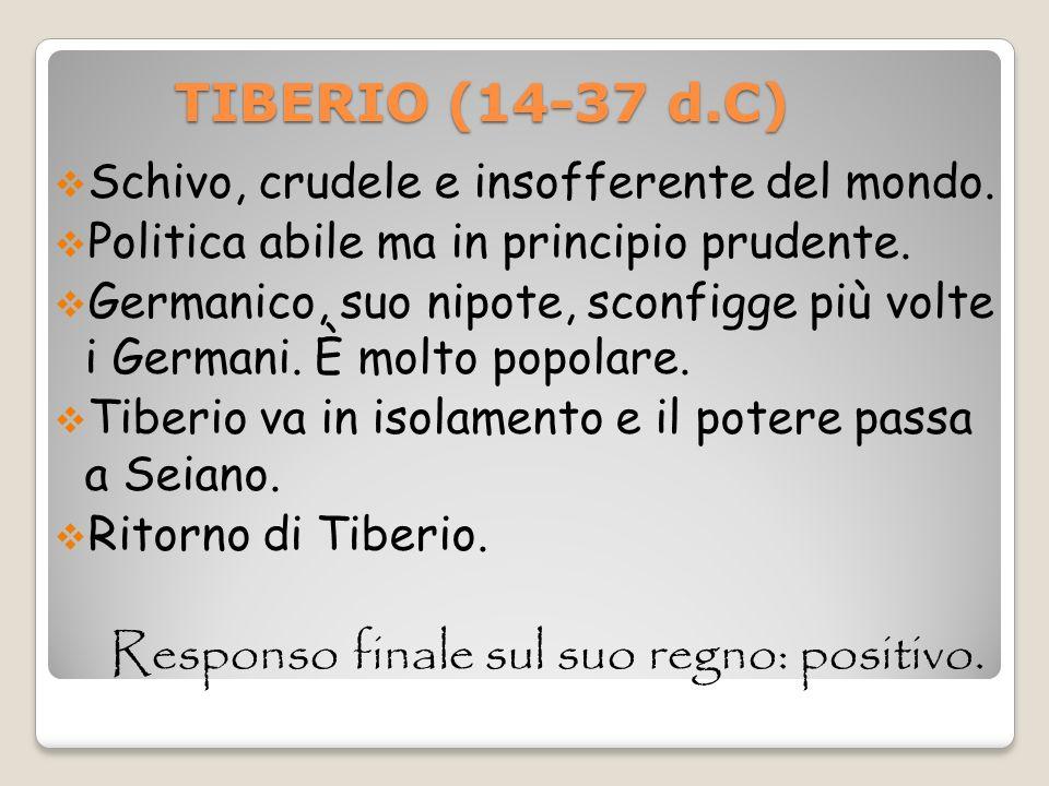TIBERIO (14-37 d.C) TIBERIO (14-37 d.C) Schivo, crudele e insofferente del mondo. Politica abile ma in principio prudente. Germanico, suo nipote, scon