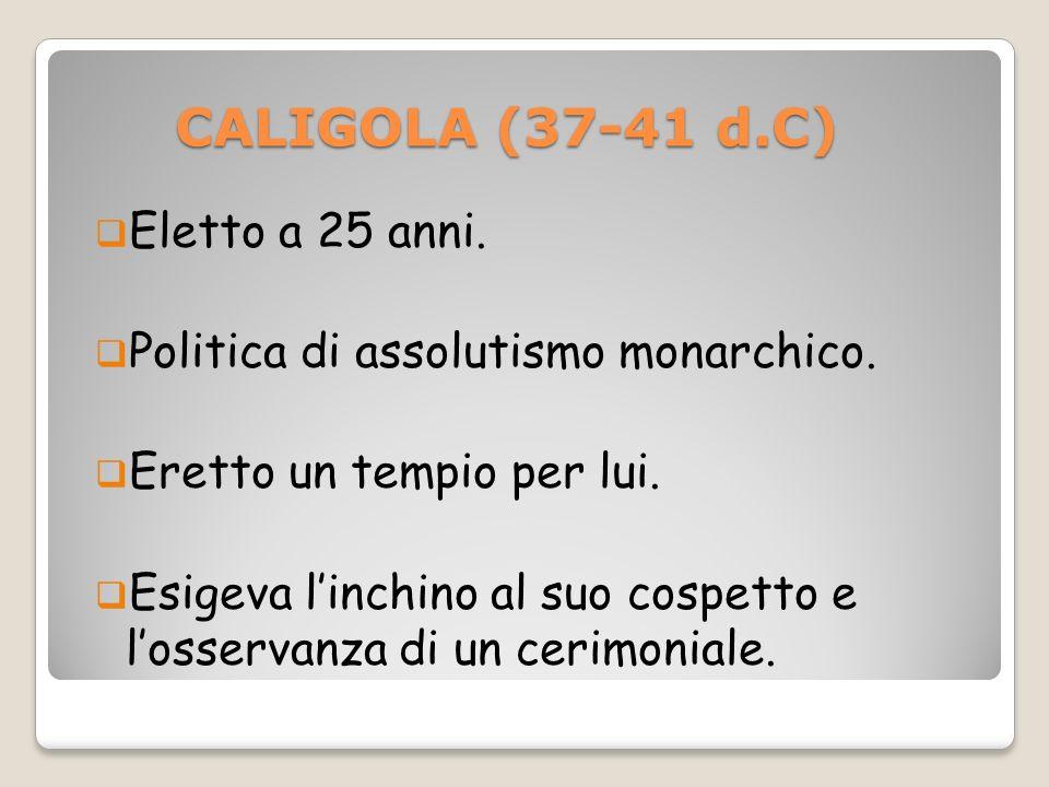 CALIGOLA (37-41 d.C) CALIGOLA (37-41 d.C) Eletto a 25 anni. Politica di assolutismo monarchico. Eretto un tempio per lui. Esigeva linchino al suo cosp
