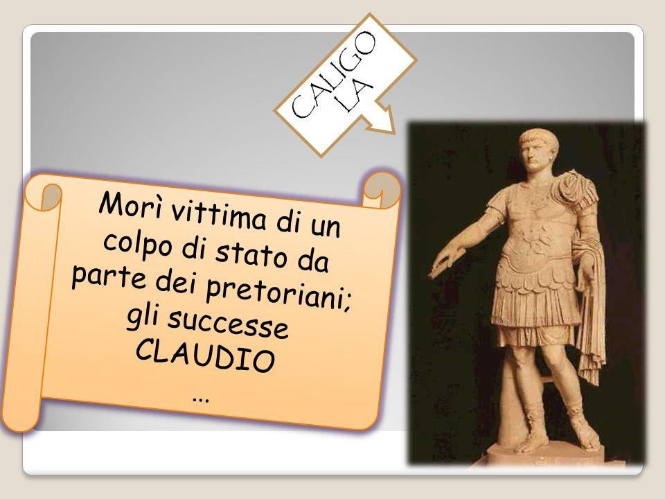 CALIGO LA Morì vittima di un colpo di stato da parte dei pretoriani; gli successe CLAUDIO … Morì vittima di un colpo di stato da parte dei pretoriani;
