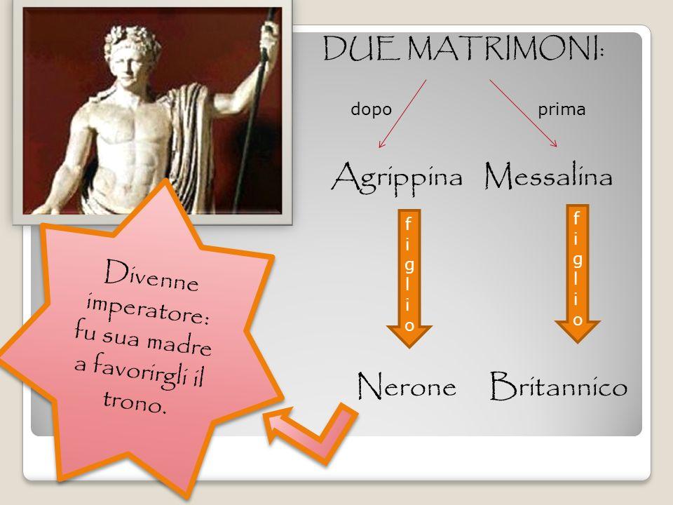 DUE MATRIMONI: Agrippina Messalina prima dopo figliofiglio figliofiglio Nerone Britannico Divenne imperatore: fu sua madre a favorirgli il trono.