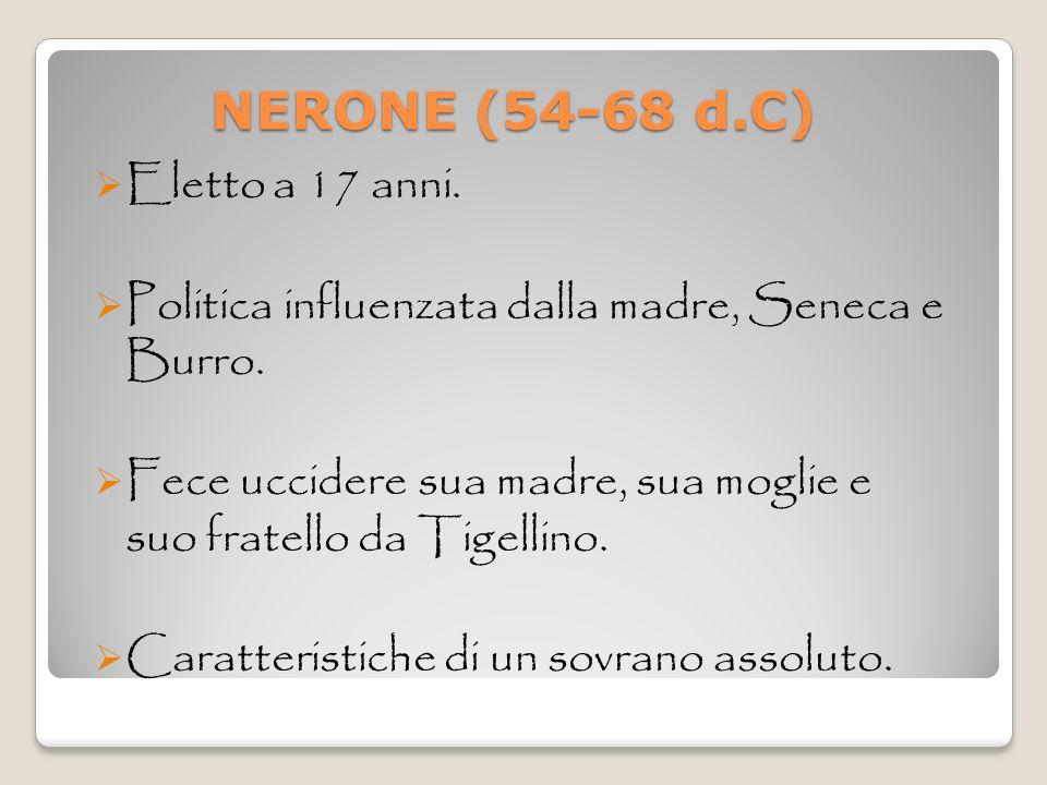 NERONE (54-68 d.C) NERONE (54-68 d.C) Eletto a 17 anni. Politica influenzata dalla madre, Seneca e Burro. Fece uccidere sua madre, sua moglie e suo fr