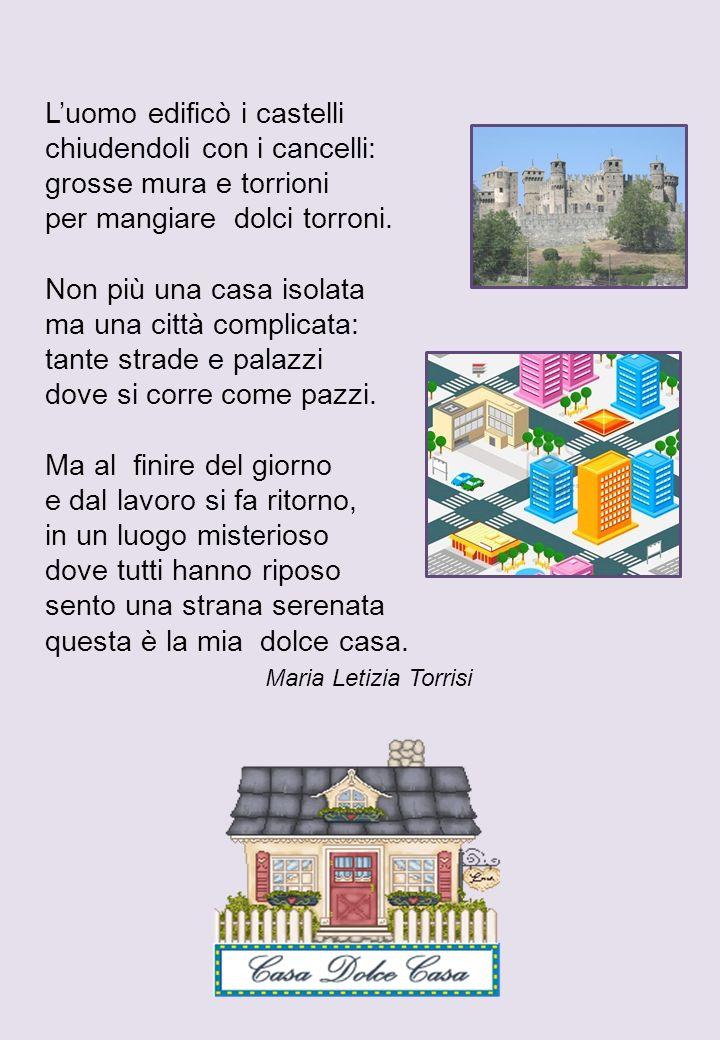 Luomo edificò i castelli chiudendoli con i cancelli: grosse mura e torrioni per mangiare dolci torroni. Non più una casa isolata ma una città complica