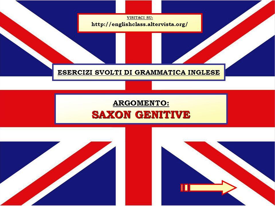 ESERCIZI SVOLTI DI GRAMMATICA INGLESE VISITACI SU: http://englishclass.altervista.org/ ARGOMENTO: SAXON GENITIVE