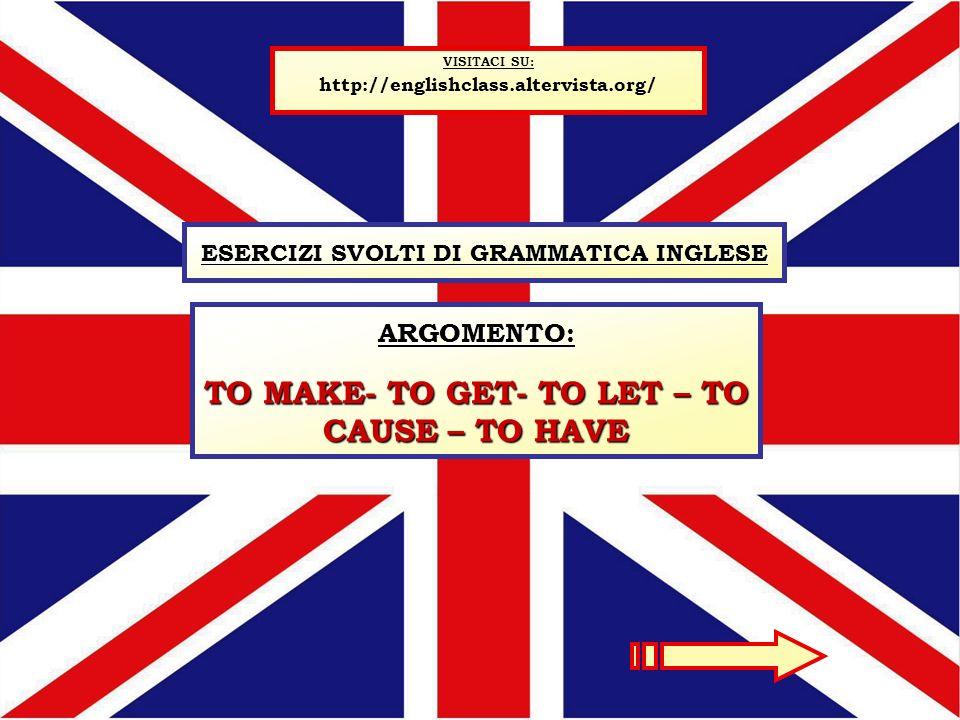 ESERCIZI SVOLTI DI GRAMMATICA INGLESE VISITACI SU: http://englishclass.altervista.org/ ARGOMENTO: TO MAKE- TO GET- TO LET – TO CAUSE – TO HAVE