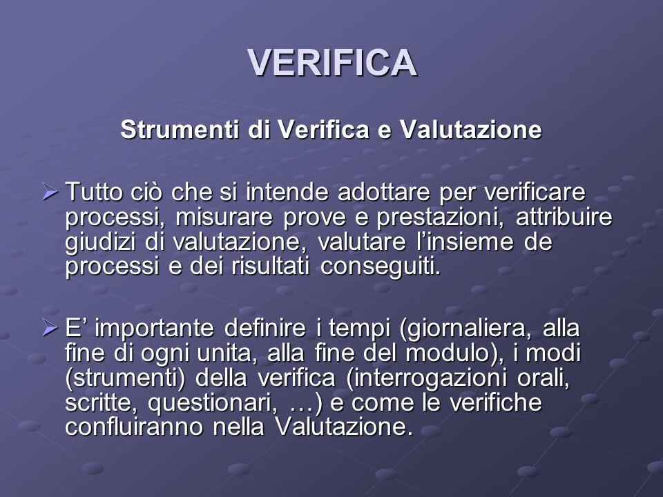 VERIFICA Strumenti di Verifica e Valutazione Tutto ciò che si intende adottare per verificare processi, misurare prove e prestazioni, attribuire giudizi di valutazione, valutare linsieme de processi e dei risultati conseguiti.