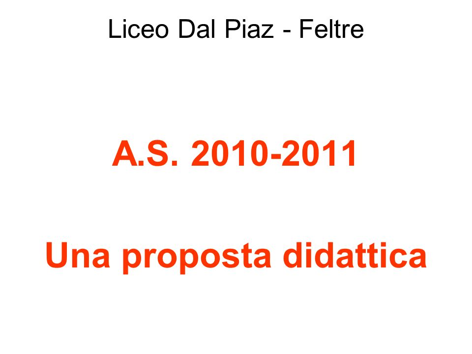 Liceo Dal Piaz - Feltre A.S. 2010-2011 Una proposta didattica