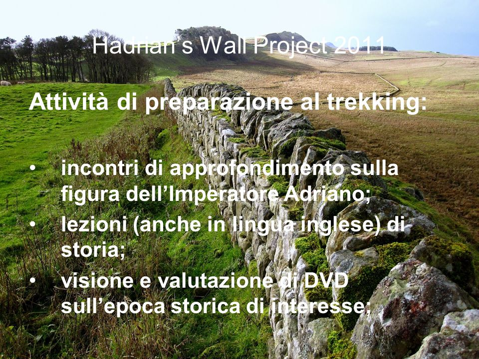 Hadrians Wall Project 2011 Attività di preparazione al trekking: incontri di approfondimento sulla figura dellImperatore Adriano; lezioni (anche in li
