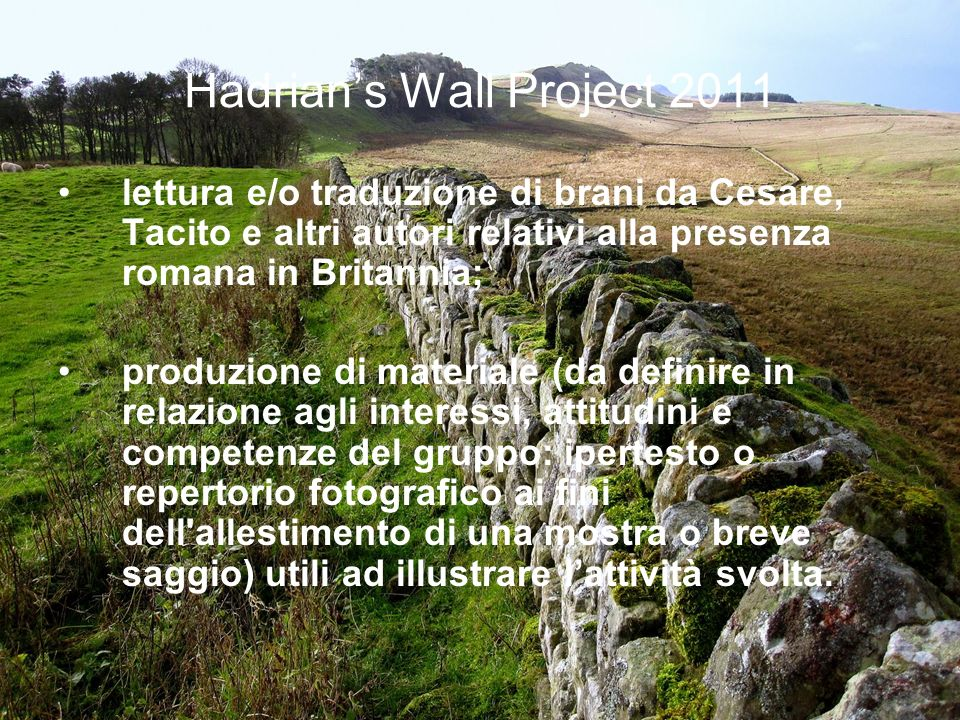 Hadrians Wall Project 2011 lettura e/o traduzione di brani da Cesare, Tacito e altri autori relativi alla presenza romana in Britannia; produzione di