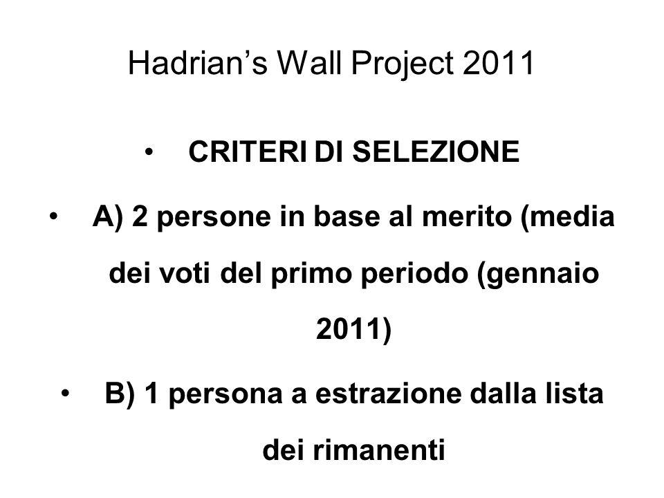 Hadrians Wall Project 2011 CRITERI DI SELEZIONE A) 2 persone in base al merito (media dei voti del primo periodo (gennaio 2011) B) 1 persona a estrazi