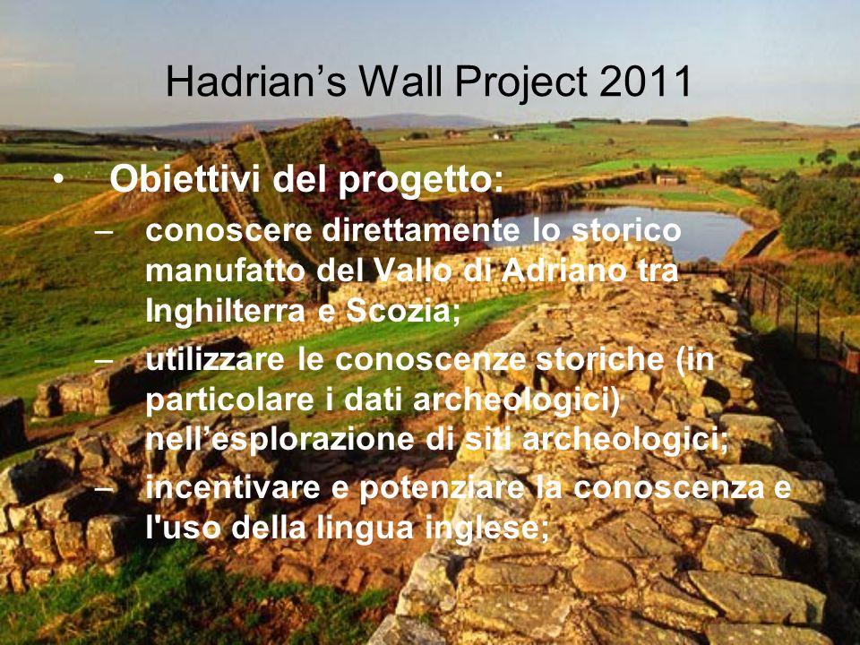 Hadrians Wall Project 2011 Obiettivi del progetto: –conoscere direttamente lo storico manufatto del Vallo di Adriano tra Inghilterra e Scozia; –utiliz
