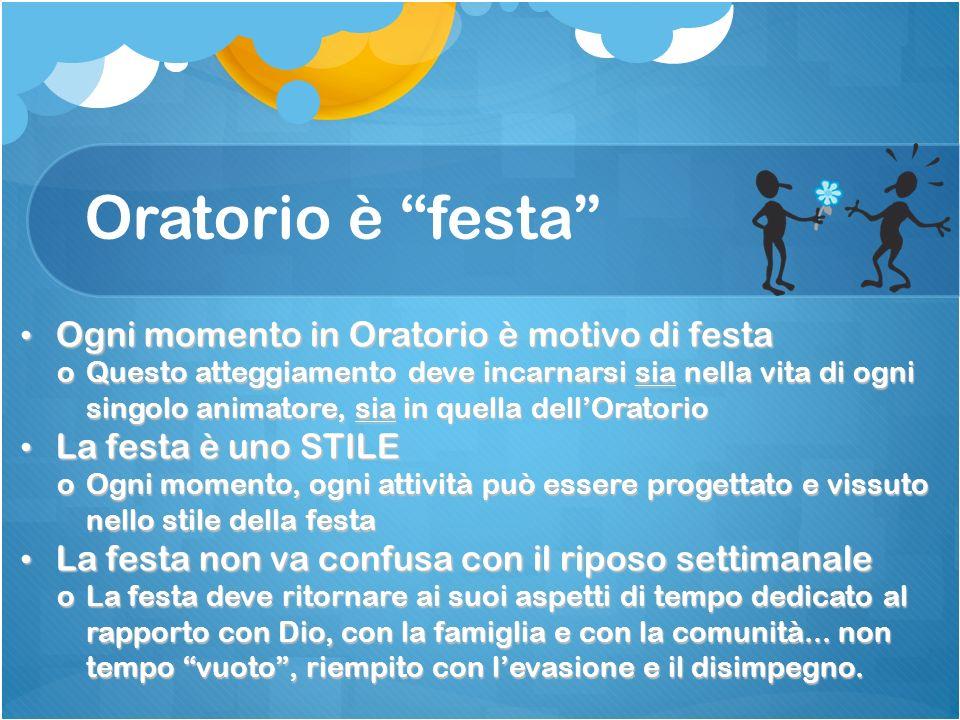 Oratorio è festa Ogni momento in Oratorio è motivo di festa Ogni momento in Oratorio è motivo di festa oQuesto atteggiamento deve incarnarsi sia nella