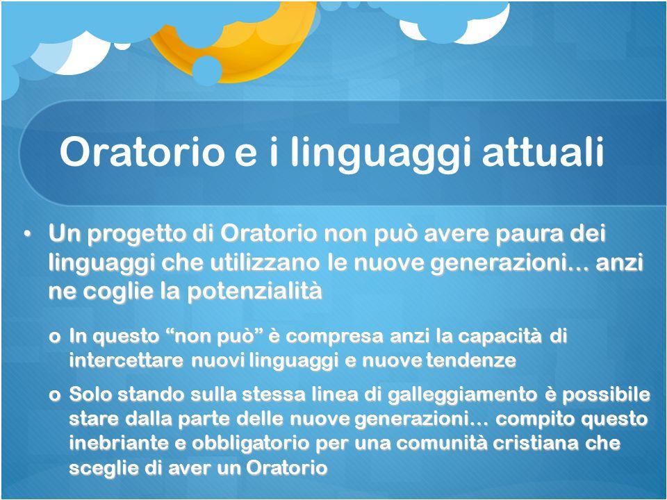 Oratorio e i linguaggi attuali Un progetto di Oratorio non può avere paura dei linguaggi che utilizzano le nuove generazioni... anzi ne coglie la pote