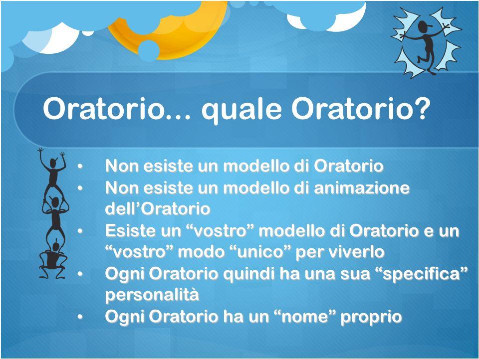 Oratorio... quale Oratorio? Non esiste un modello di Oratorio Non esiste un modello di Oratorio Non esiste un modello di animazione dellOratorio Non e