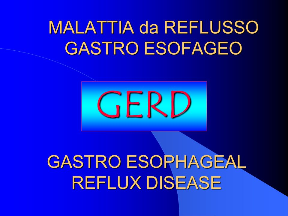 MALATTIA da REFLUSSO GASTRO ESOFAGEO GERD GASTRO ESOPHAGEAL REFLUX DISEASE