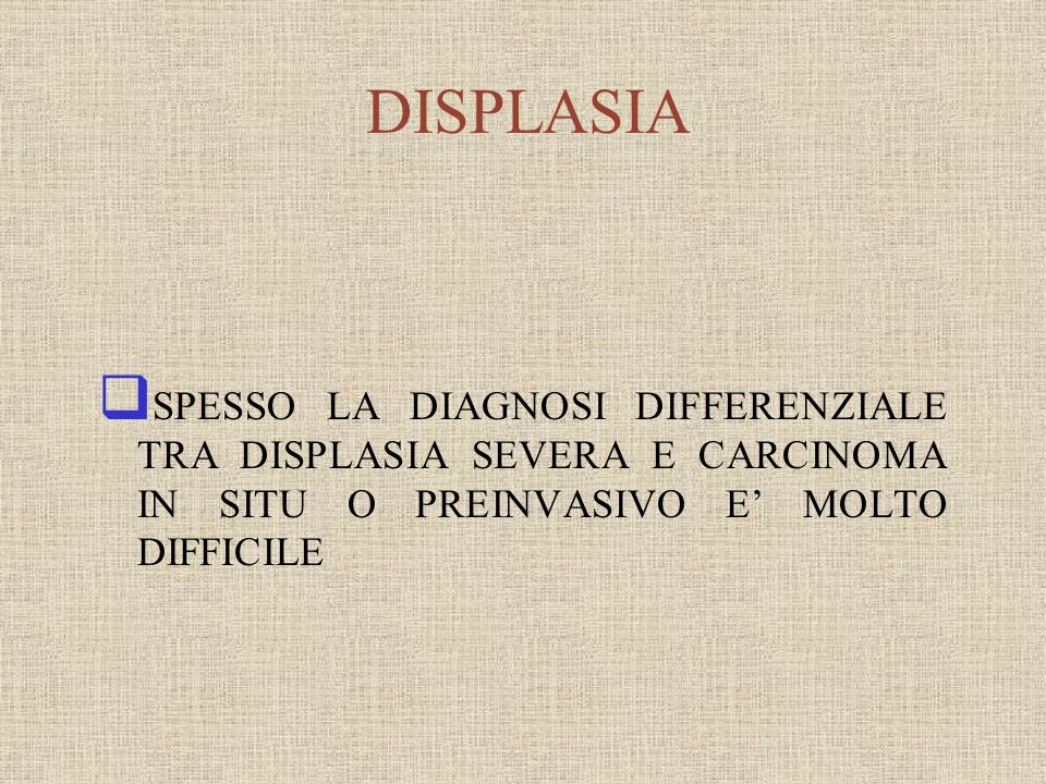 SPESSO LA DIAGNOSI DIFFERENZIALE TRA DISPLASIA SEVERA E CARCINOMA IN SITU O PREINVASIVO E MOLTO DIFFICILE DISPLASIA